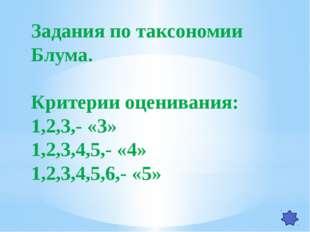 Задания по таксономии Блума. Критерии оценивания: 1,2,3,- «3» 1,2,3,4,5,- «4»