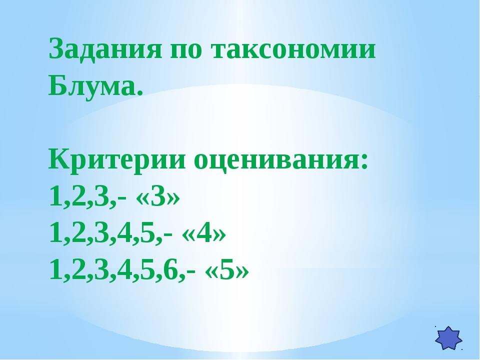 Задания по таксономии Блума. Критерии оценивания: 1,2,3,- «3» 1,2,3,4,5,- «4»...