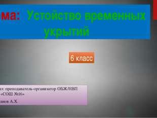 Тема: Устойство временных укрытий Выполнил: преподаватель-организатор ОБЖ/НВП