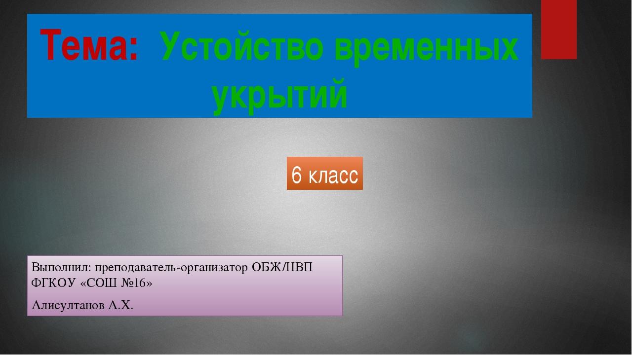 Тема: Устойство временных укрытий Выполнил: преподаватель-организатор ОБЖ/НВП...