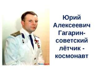 Юрий Алексеевич Гагарин- советский лётчик - космонавт