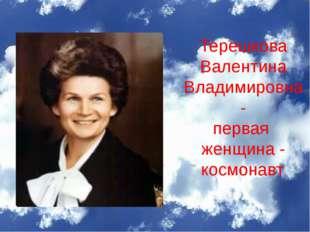 Терешкова Валентина Владимировна - первая женщина - космонавт.