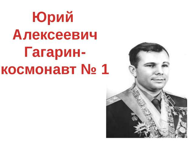 Юрий Алексеевич Гагарин- космонавт № 1