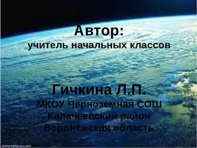 Автор: учитель начальных классов Гичкина Л.П. МКОУ Черноземная СОШ Калачеевск...