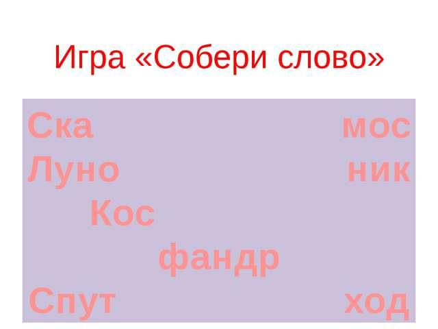 Ска мос Луно ник Кос фандр Спут ход Игра «Собери слово»