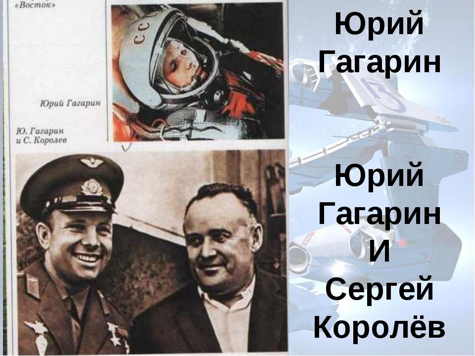 Юрий Гагарин Юрий Гагарин И Сергей Королёв