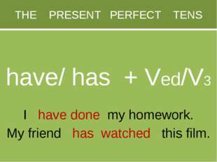 THE PRESENT PERFECT TENS have/ has + Ved/V3 I have done my homework. My frien