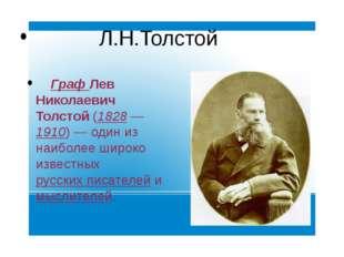 Л.Н.Толстой Граф Лев Николаевич Толстой (1828—1910)— один из наиболее широ