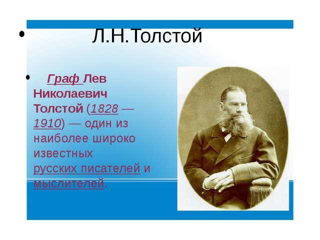 Л.Н.Толстой Граф Лев Николаевич Толстой (1828—1910)— один из наиболее широ...