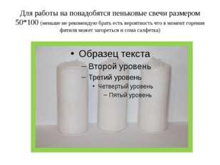 Для работы на понадобятся пеньковые свечи размером 50*100 (меньше не рекоменд