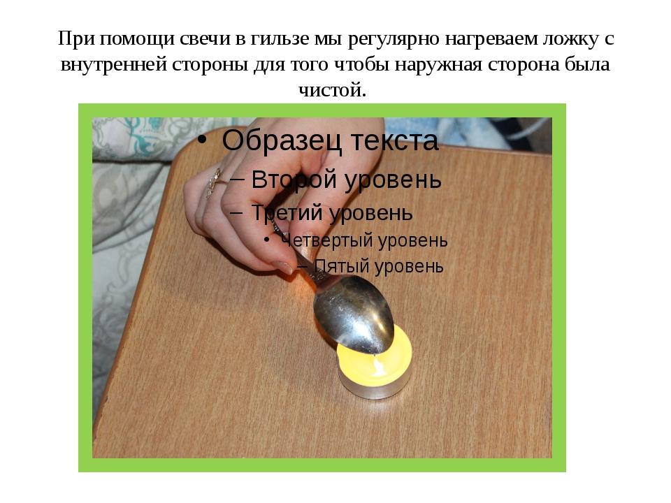 При помощи свечи в гильзе мы регулярно нагреваем ложку с внутренней стороны д...