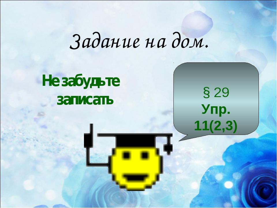 Задание на дом. Не забудьте записать § 29 Упр. 11(2,3)