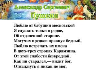 Люблю от бабушки московской Я слушать толки о родне, Об отдаленной старине. М