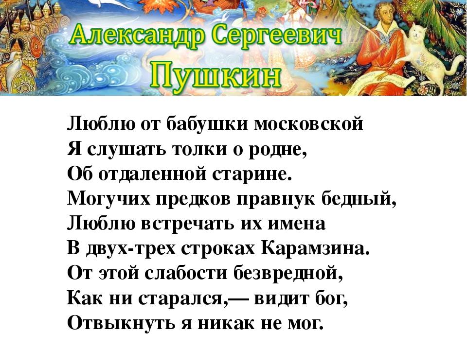 Люблю от бабушки московской Я слушать толки о родне, Об отдаленной старине. М...