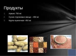Арахис 750 мг. Сухие стручковые овощи – 450 мг. Крупа пшеничная 450 мг. Проду