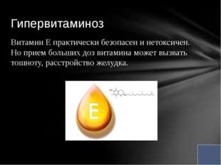 Витамин Е практически безопасен и нетоксичен. Но прием больших доз витамина м