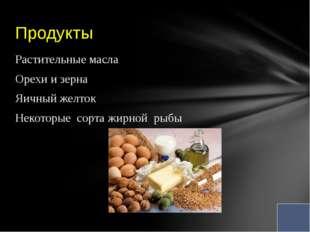 Растительные масла Орехи и зерна Яичный желток Некоторые сорта жирной рыбы