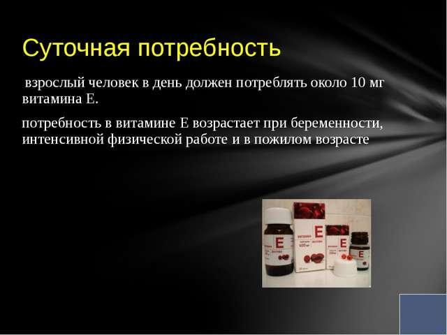 взрослый человек вдень должен потреблять около 10мг витаминаЕ. потребнос...