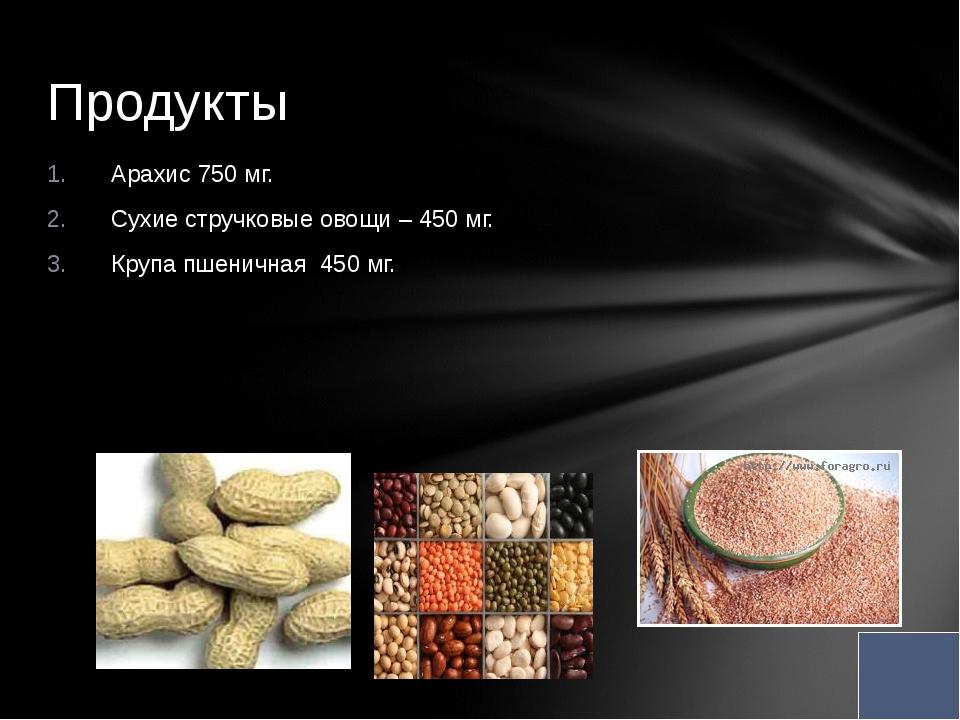 Арахис 750 мг. Сухие стручковые овощи – 450 мг. Крупа пшеничная 450 мг. Проду...