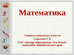 Математика Учитель начальных классов Савченко Г В ГОУ «Центр образования» для