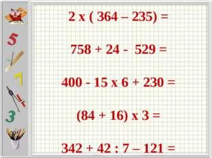 2 х ( 364 – 235) = 758 + 24 - 529 = 400 - 15 х 6 + 230 = (84 + 16) х 3 = 342
