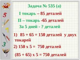 Задача № 535 (а) I токарь – 85 деталей II – токарь -65 деталей За 5 дней - ?