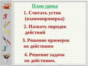 План урока 1. Считать устно (взаимопроверка) 2. Назвать порядок действий 3. Р