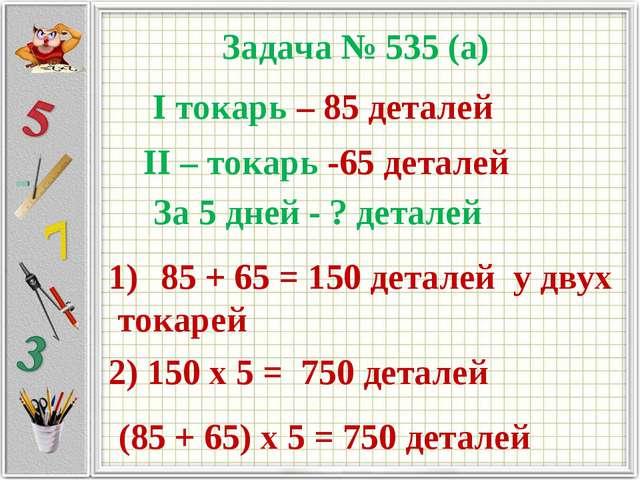 Задача № 535 (а) I токарь – 85 деталей II – токарь -65 деталей За 5 дней - ?...