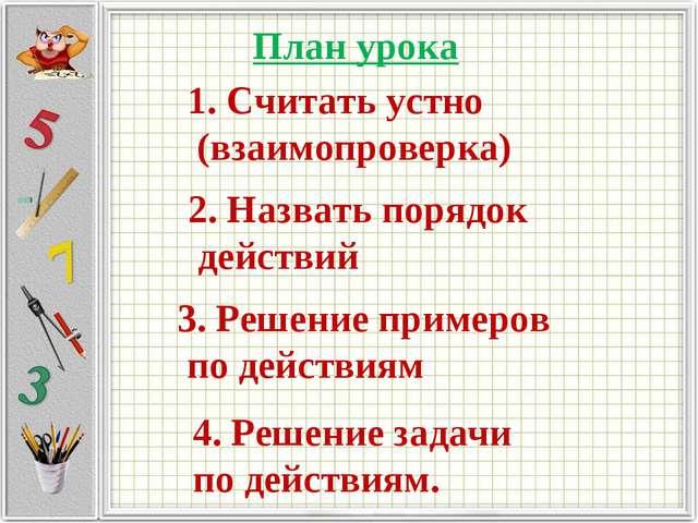 План урока 1. Считать устно (взаимопроверка) 2. Назвать порядок действий 3. Р...