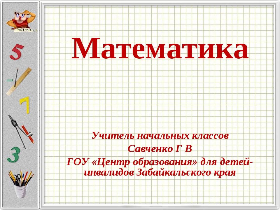 Математика Учитель начальных классов Савченко Г В ГОУ «Центр образования» для...