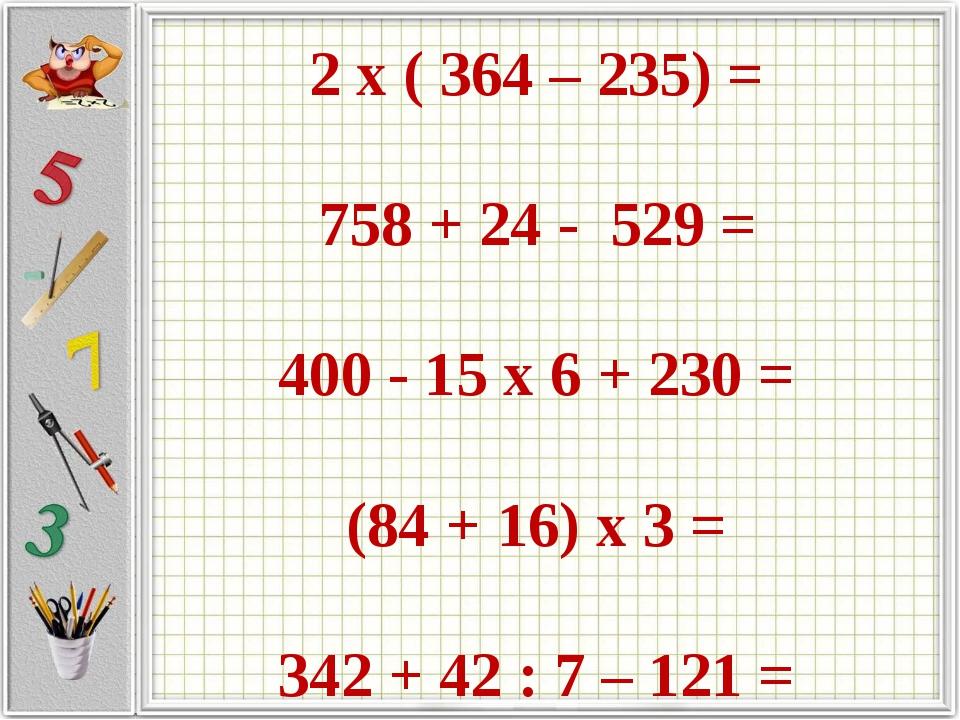 2 х ( 364 – 235) = 758 + 24 - 529 = 400 - 15 х 6 + 230 = (84 + 16) х 3 = 342...