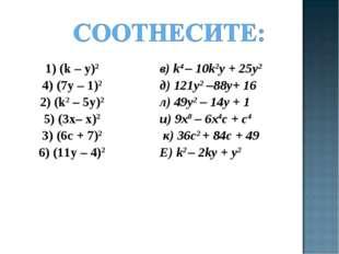 1) (k – y)2 4) (7y – 1)2 2) (k2 – 5y)2 5) (3х– x)2 3) (6c + 7)2 6) (11y – 4)