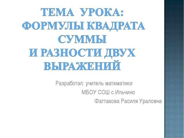 Разработал: учитель математики МБОУ СОШ с.Ильчино Фаттахова Расиля Ураловна