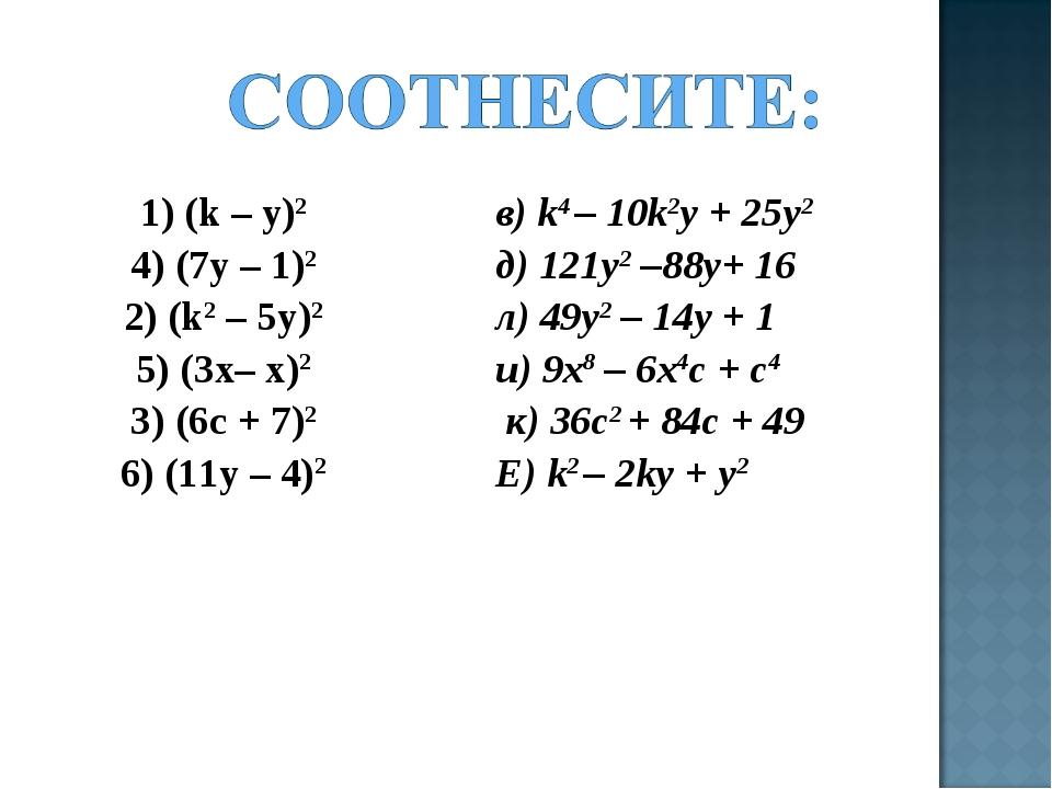1) (k – y)2 4) (7y – 1)2 2) (k2 – 5y)2 5) (3х– x)2 3) (6c + 7)2 6) (11y – 4)...
