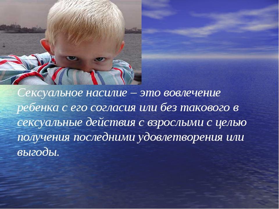 Сексуальное насилие – это вовлечение ребенка с его согласия или без такового...
