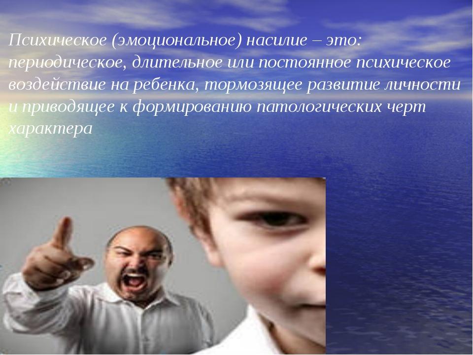 Психическое (эмоциональное) насилие – это: периодическое, длительное или пост...