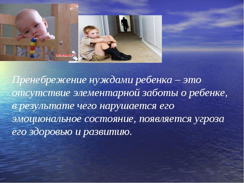 Пренебрежение нуждами ребенка – это отсутствие элементарной заботы о ребенке,...