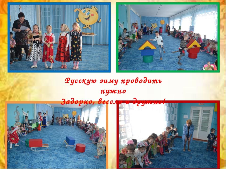 Русскую зиму проводить нужно Задорно, весело и дружно!