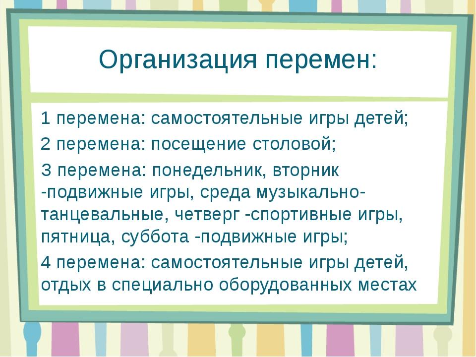 Организация перемен: 1 перемена: самостоятельные игры детей; 2 перемена: посе...