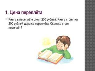 1. Цена переплёта Книга в переплёте стоит 250 рублей. Книга стоит на 200 рубл