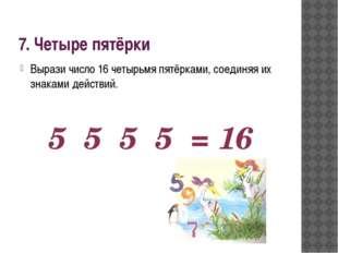 7. Четыре пятёрки Вырази число 16 четырьмя пятёрками, соединяя их знаками дей