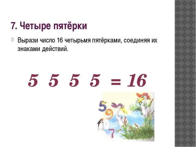 7. Четыре пятёрки Вырази число 16 четырьмя пятёрками, соединяя их знаками дей...