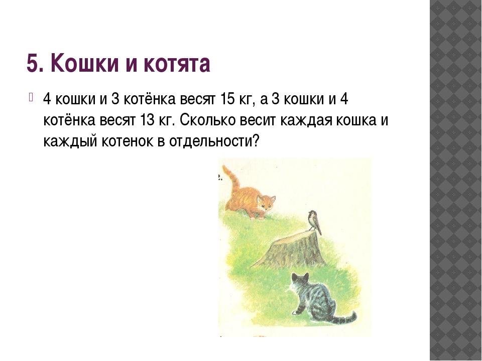 5. Кошки и котята 4 кошки и 3 котёнка весят 15 кг, а 3 кошки и 4 котёнка веся...