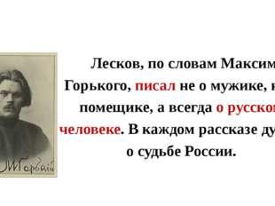 Лесков, по словам Максима Горького, писал не о мужике, не о помещике, а всег