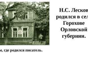 Дом, где родился писатель. Н.С. Лесков родился в селе Горохове Орловской губе