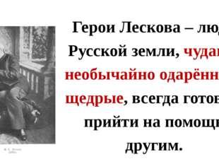 Герои Лескова – люди Русской земли, чудаки, необычайно одарённые, щедрые, все