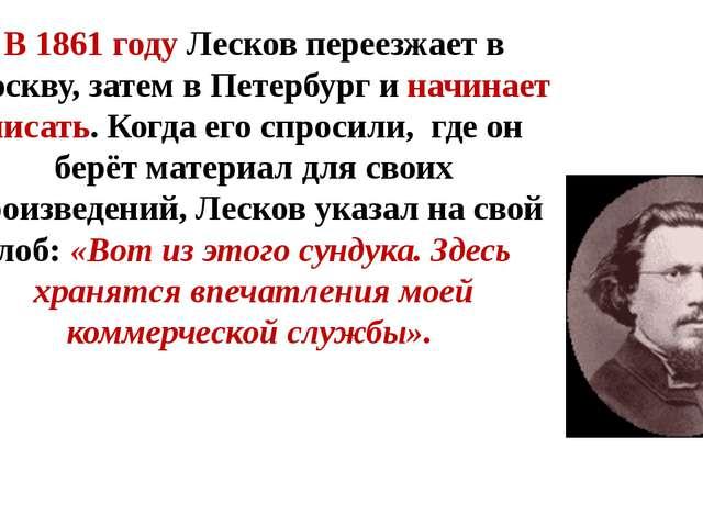 В 1861 году Лесков переезжает в Москву, затем в Петербург и начинает писат...