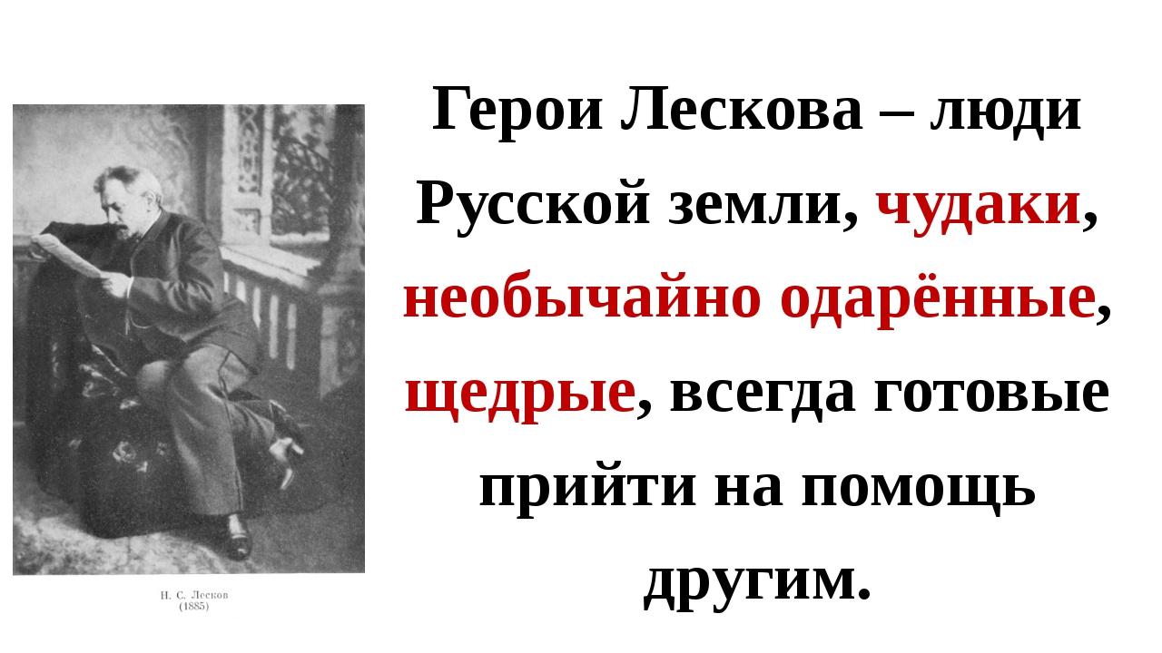 Герои Лескова – люди Русской земли, чудаки, необычайно одарённые, щедрые, все...
