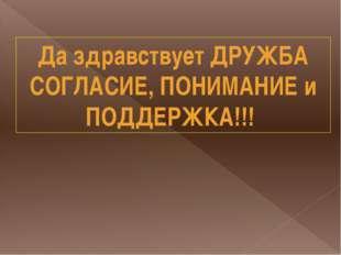 Да здравствует ДРУЖБА СОГЛАСИЕ, ПОНИМАНИЕ и ПОДДЕРЖКА!!!