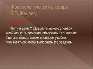Фразеологический словарь В.П.Жукова. Задание 1. Найти в речи Фразеологическог